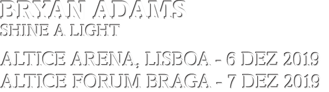 BRYAN ADAMS: Shine a Light - 6 DEZ, ALTICE Arena, Lisboa - 7 DEZ ALTICE FORUM BRAGA